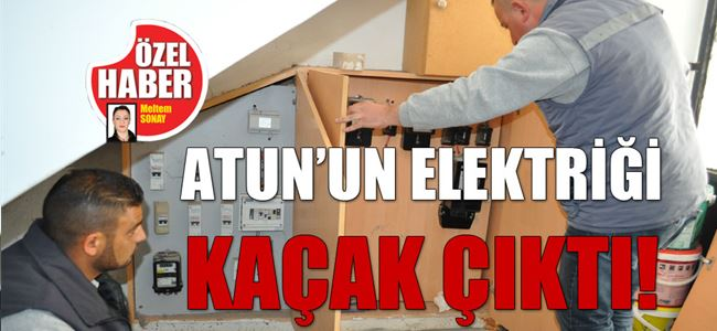 ATUN'UN ELEKTRİĞİ KAÇAK ÇIKTI!