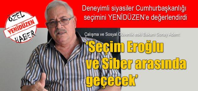 """""""Seçim 1'inci turda da, 2'inci turda da Eroğlu ve Siber arasında geçecek"""""""