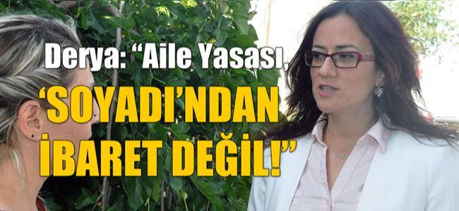 """Derya: """"Aile Yasası, 'SOYADI'NDAN İBARET DEĞİL!"""""""