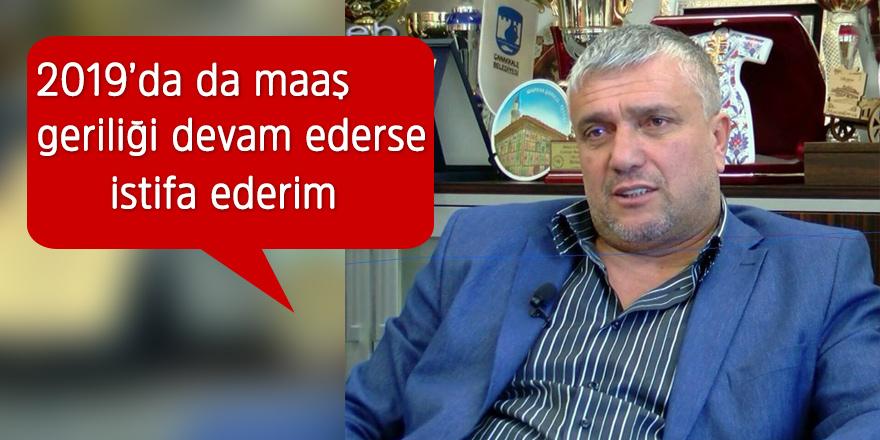 """""""2019'da da maaş geriliği  devam ederse istifa ederim"""""""
