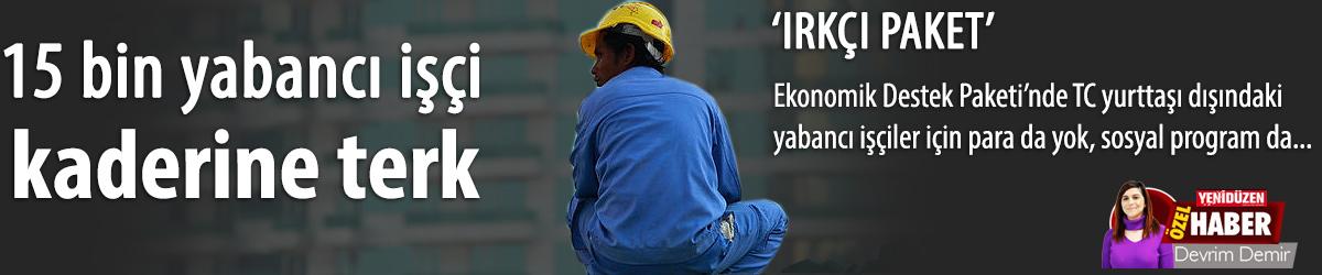 15 bin yabancı işçi  kaderine terk