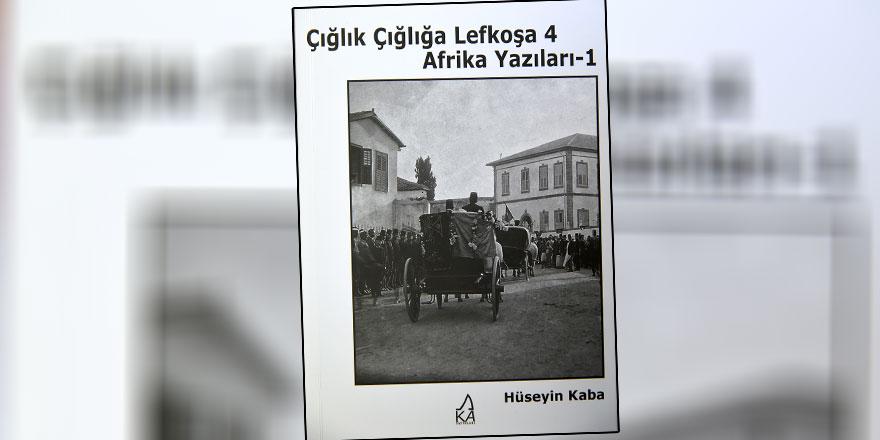 """Hüseyin Kaba'nın """"Çığlık Çığlığa Lefkoşa 4/ Afrika Yazıları-1"""" adlı kitabı yayımlandı"""