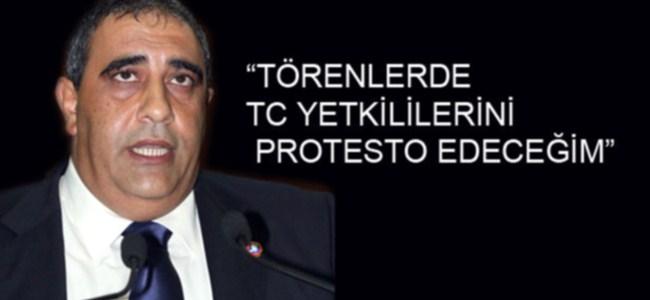 """""""TÖRENLERDE TC YETKİLİLERİNİ PROTESTO EDECEĞİM"""""""